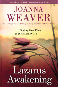 Joanna Weaver Lazarus Awakening:   Finding Your Place In The Heart of God
